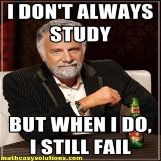 I dont always study but when I do, I fail